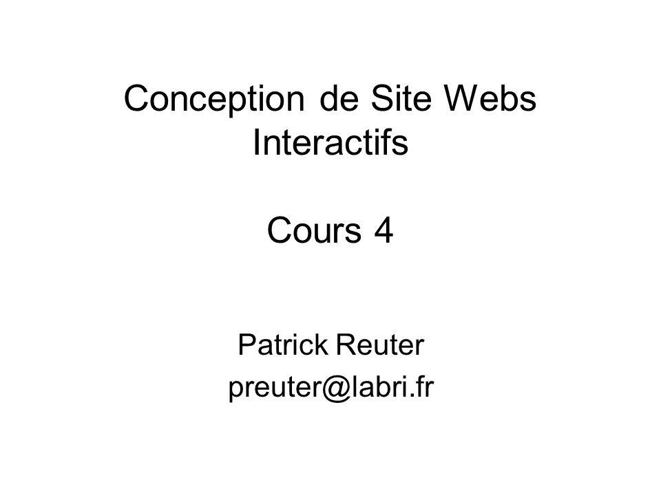 Conception de Site Webs Interactifs Cours 4 Patrick Reuter preuter@labri.fr