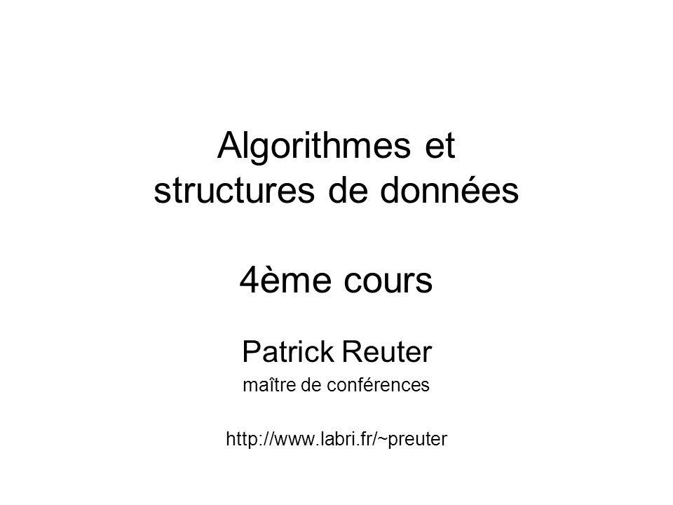 Algorithmes et structures de données 4ème cours Patrick Reuter maître de conférences http://www.labri.fr/~preuter
