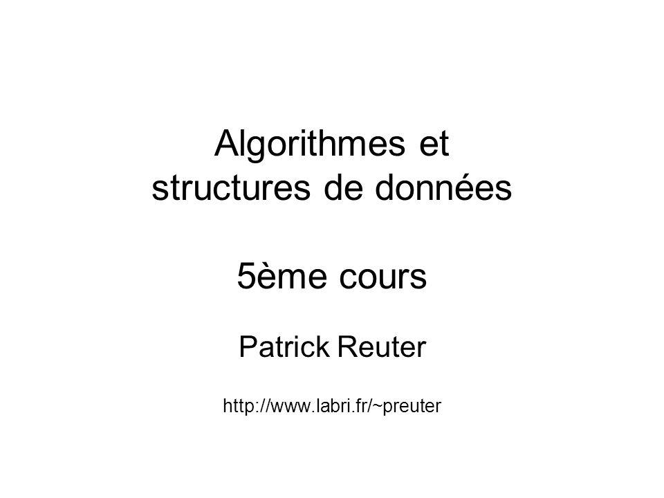 Algorithmes et structures de données 5ème cours Patrick Reuter http://www.labri.fr/~preuter