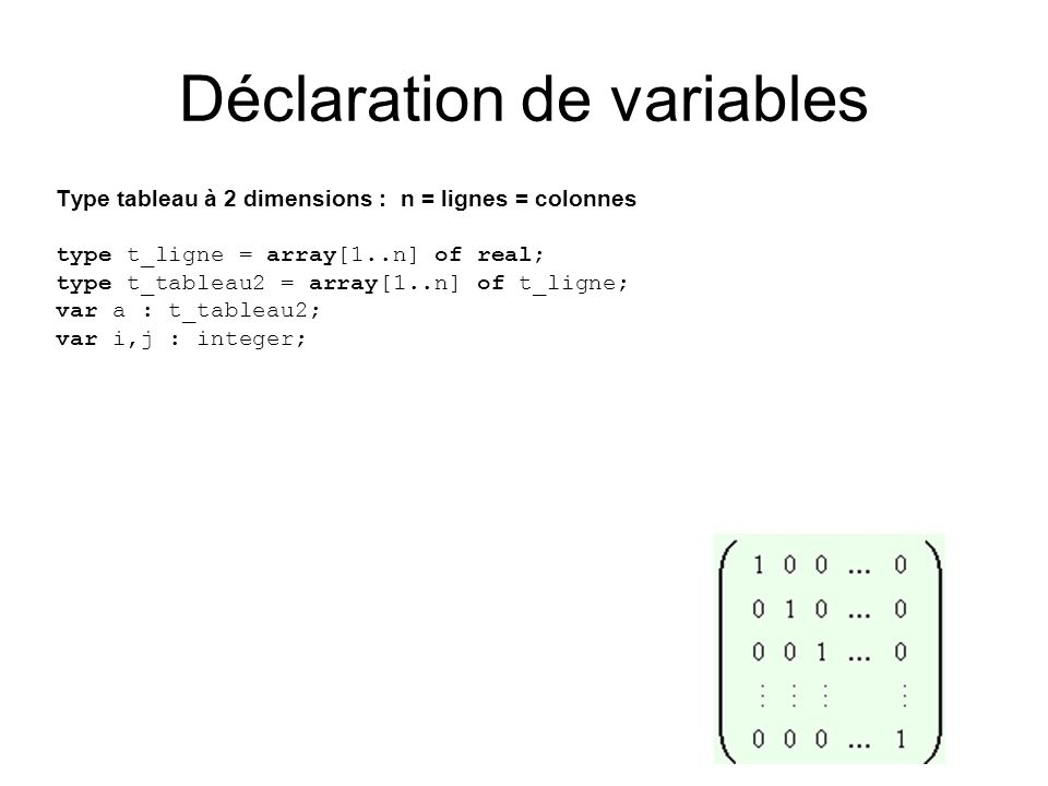 Type tableau à 2 dimensions : n = lignes = colonnes type t_ligne = array[1..n] of real; type t_tableau2 = array[1..n] of t_ligne; var a : t_tableau2;