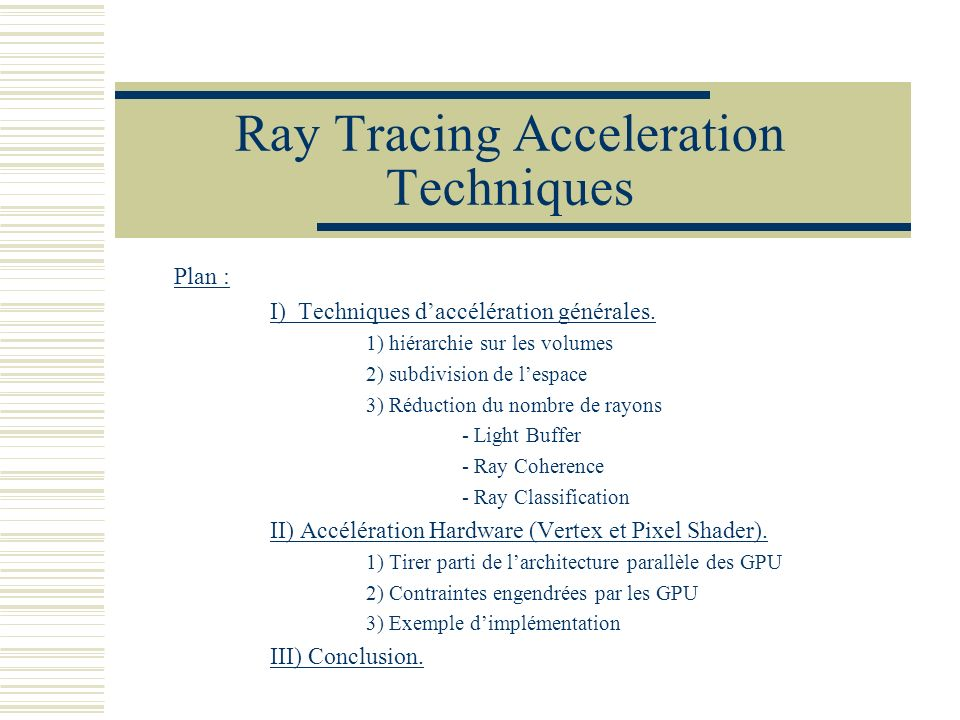 Ray Tracing Acceleration Techniques Plan : I) Techniques daccélération générales. 1) hiérarchie sur les volumes 2) subdivision de lespace 3) Réduction
