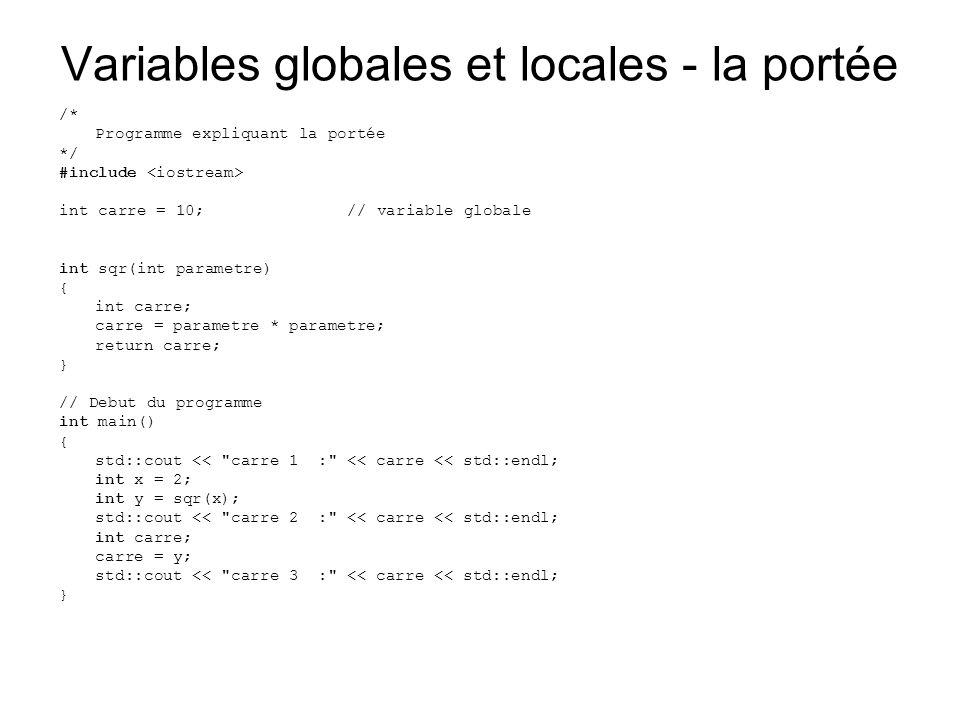 Variables globales et locales - la portée /* Programme expliquant la portée */ #include int carre = 10;// variable globale int sqr(int parametre) { int carre; carre = parametre * parametre; return carre; } // Debut du programme int main() { std::cout << carre 1 : << carre << std::endl; int x = 2; int y = sqr(x); std::cout << carre 2 : << carre << std::endl; int carre; carre = y; std::cout << carre 3 : << carre << std::endl; }