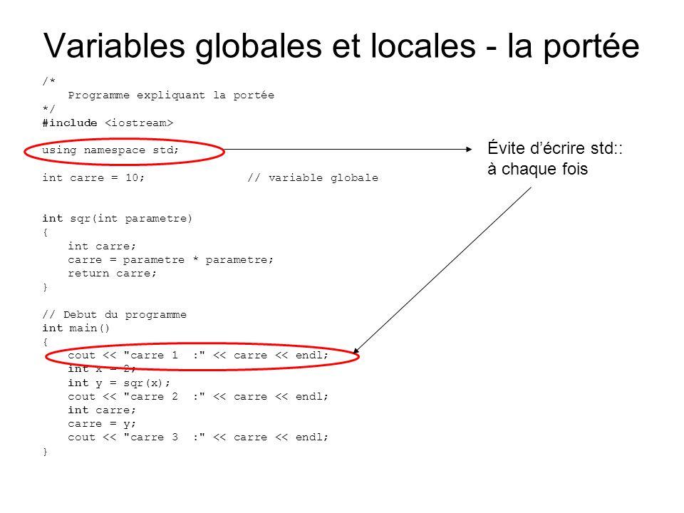 Variables globales et locales - la portée /* Programme expliquant la portée */ #include using namespace std; int carre = 10;// variable globale int sqr(int parametre) { int carre; carre = parametre * parametre; return carre; } // Debut du programme int main() { cout << carre 1 : << carre << endl; int x = 2; int y = sqr(x); cout << carre 2 : << carre << endl; int carre; carre = y; cout << carre 3 : << carre << endl; } Évite décrire std:: à chaque fois