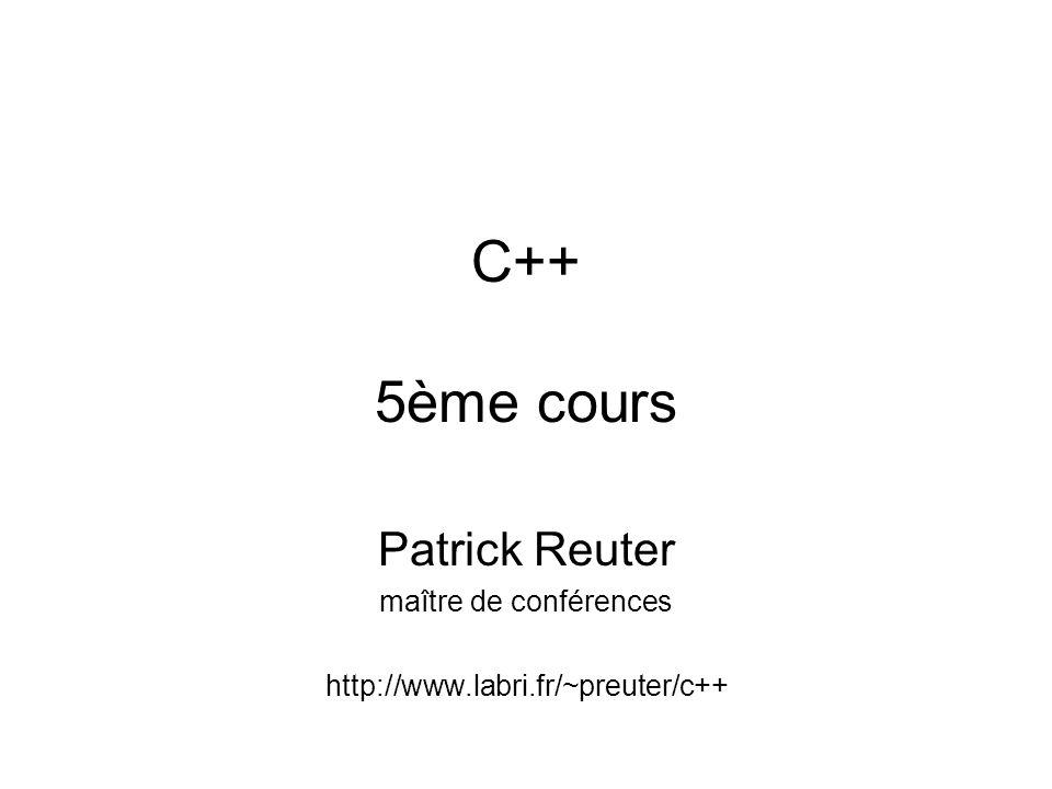 C++ 5ème cours Patrick Reuter maître de conférences http://www.labri.fr/~preuter/c++