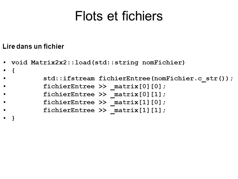 Lire dans un fichier void Matrix2x2::load(std::string nomFichier) { std::ifstream fichierEntree(nomFichier.c_str()); fichierEntree >> _matrix[0][0]; fichierEntree >> _matrix[0][1]; fichierEntree >> _matrix[1][0]; fichierEntree >> _matrix[1][1]; } Flots et fichiers