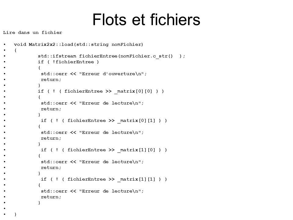 Lire dans un fichier void Matrix2x2::load(std::string nomFichier) { std::ifstream fichierEntree(nomFichier.c_str() ); if ( !fichierEntree ) { std::cerr << Erreur d ouverture\n ; return; } if ( .