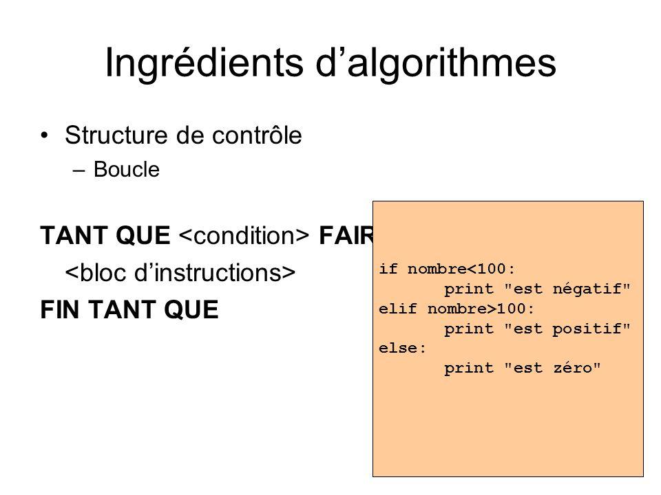 Ingrédients dalgorithmes Structure de contrôle –Boucle TANT QUE FAIRE FIN TANT QUE if nombre<100: print est négatif elif nombre>100: print est positif else: print est zéro
