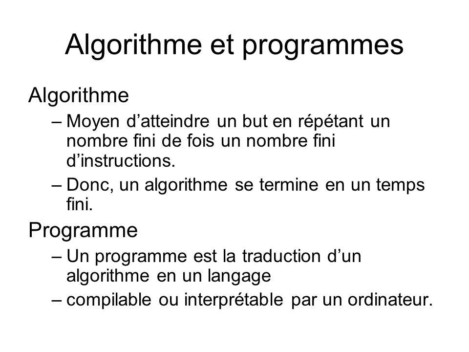 Algorithme et programmes Algorithme –Moyen datteindre un but en répétant un nombre fini de fois un nombre fini dinstructions. –Donc, un algorithme se