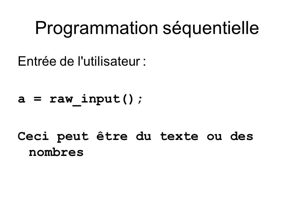 Programmation séquentielle Entrée de l utilisateur : a = raw_input(); Ceci peut être du texte ou des nombres