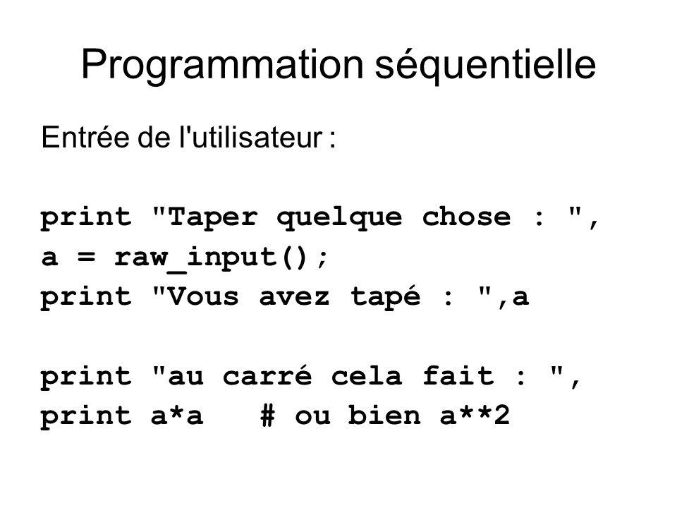 Programmation séquentielle Entrée de l utilisateur : print Taper quelque chose : , a = raw_input(); print Vous avez tapé : ,a print au carré cela fait : , print a*a # ou bien a**2