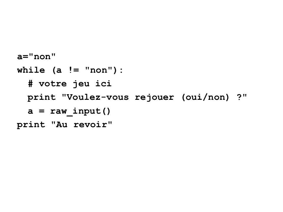 a= non while (a != non ): # votre jeu ici print Voulez-vous rejouer (oui/non) ? a = raw_input() print Au revoir