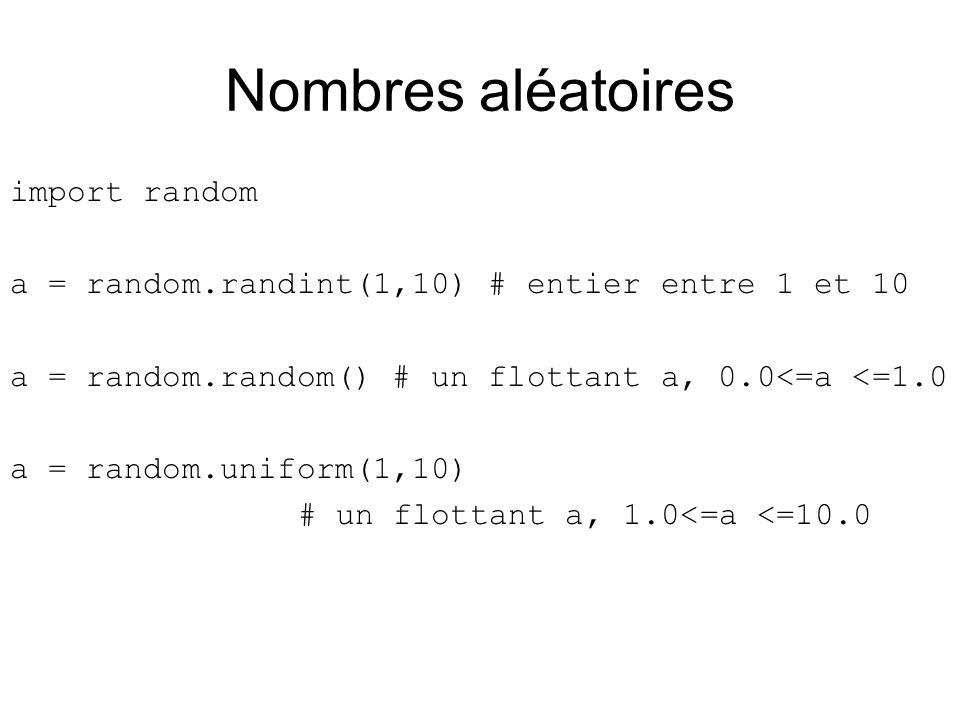 Nombres aléatoires import random a = random.randint(1,10) # entier entre 1 et 10 a = random.random() # un flottant a, 0.0<=a <=1.0 a = random.uniform(1,10) # un flottant a, 1.0<=a <=10.0