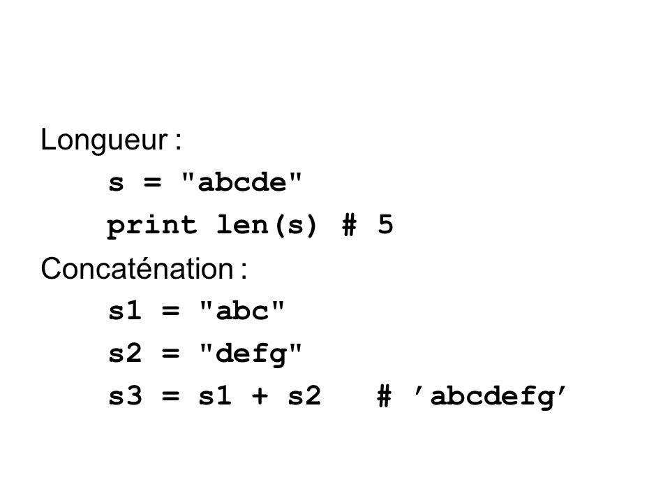 Longueur : s = abcde print len(s) # 5 Concaténation : s1 = abc s2 = defg s3 = s1 + s2 # abcdefg