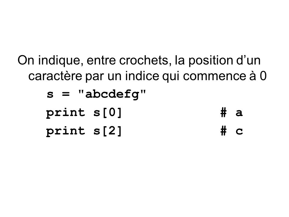 On indique, entre crochets, la position dun caractère par un indice qui commence à 0 s = abcdefg print s[0] # a print s[2] # c
