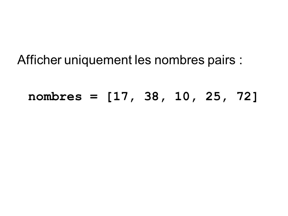 Afficher uniquement les nombres pairs : nombres = [17, 38, 10, 25, 72]