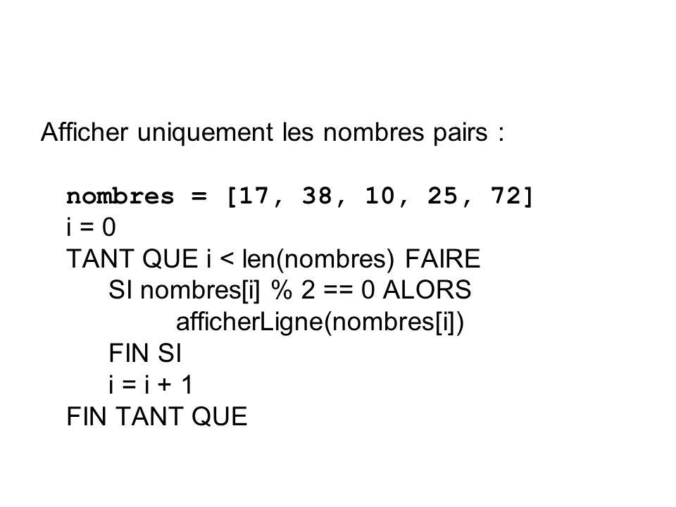 Afficher uniquement les nombres pairs : nombres = [17, 38, 10, 25, 72] i = 0 TANT QUE i < len(nombres) FAIRE SI nombres[i] % 2 == 0 ALORS afficherLigne(nombres[i]) FIN SI i = i + 1 FIN TANT QUE