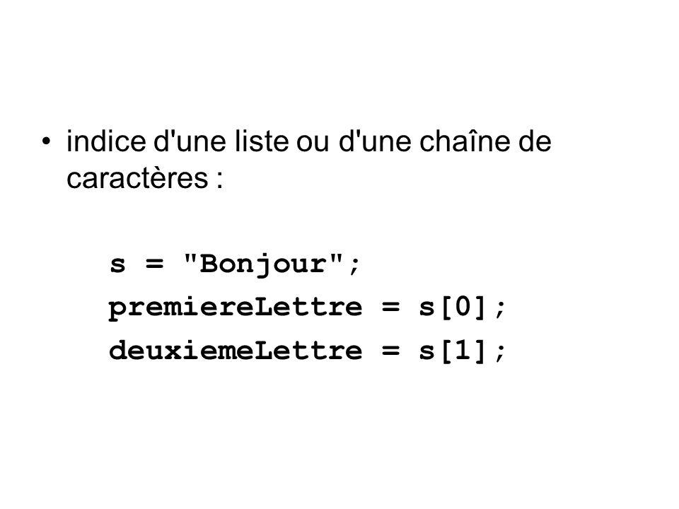 indice d une liste ou d une chaîne de caractères : s = Bonjour ; premiereLettre = s[0]; deuxiemeLettre = s[1];