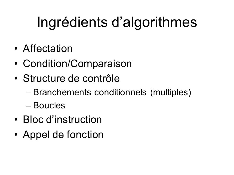 Ingrédients dalgorithmes Affectation Condition/Comparaison Structure de contrôle –Branchements conditionnels (multiples) –Boucles Bloc dinstruction Ap