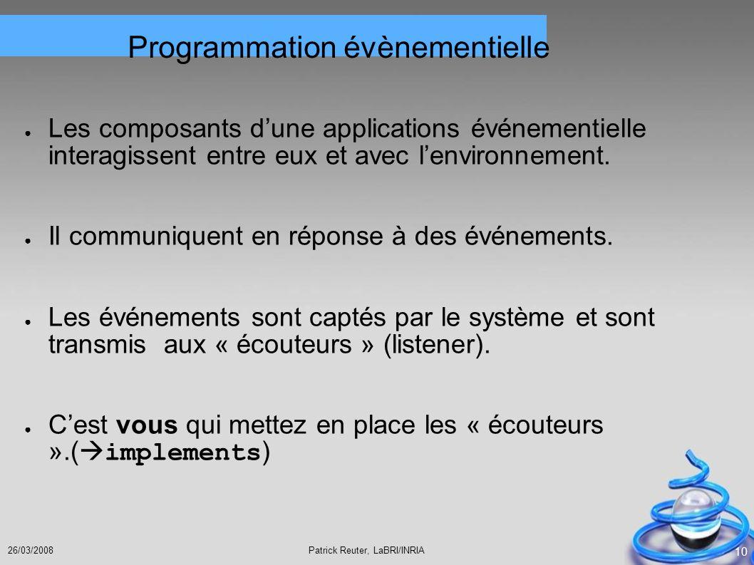 Patrick Reuter, LaBRI/INRIA26/03/2008 10 Programmation évènementielle Les composants dune applications événementielle interagissent entre eux et avec