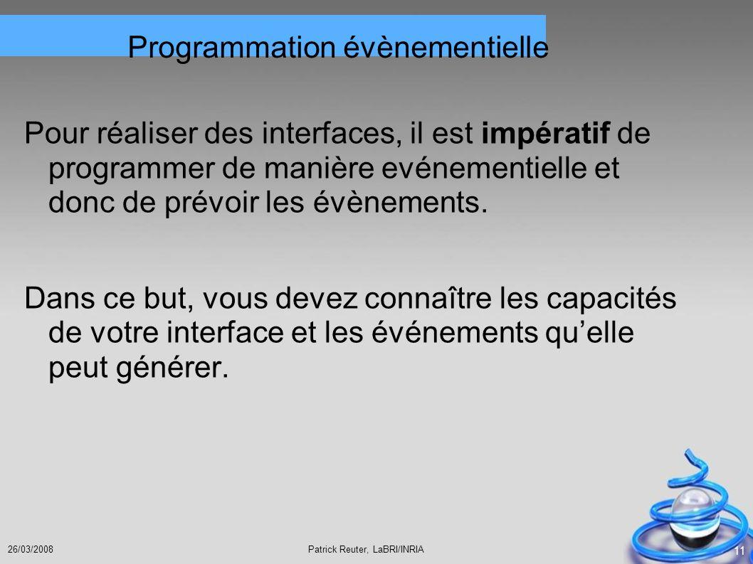 Patrick Reuter, LaBRI/INRIA26/03/2008 11 Programmation évènementielle Pour réaliser des interfaces, il est impératif de programmer de manière evénemen