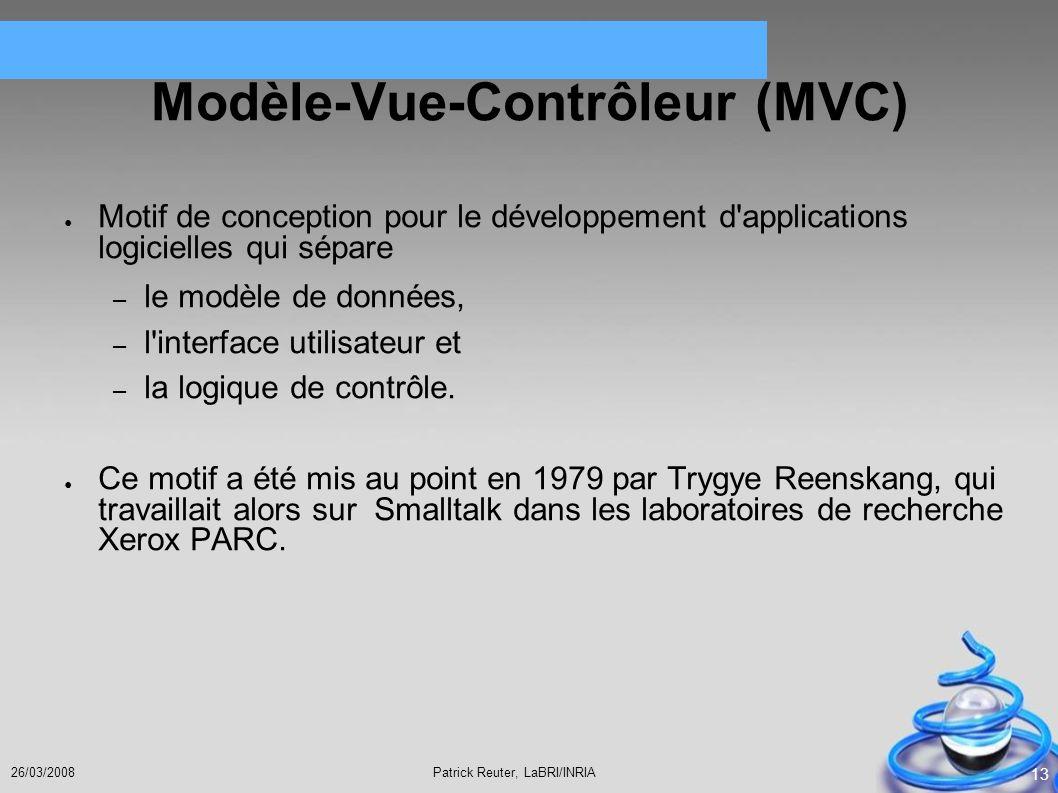 Patrick Reuter, LaBRI/INRIA26/03/2008 13 Modèle-Vue-Contrôleur (MVC) Motif de conception pour le développement d'applications logicielles qui sépare –