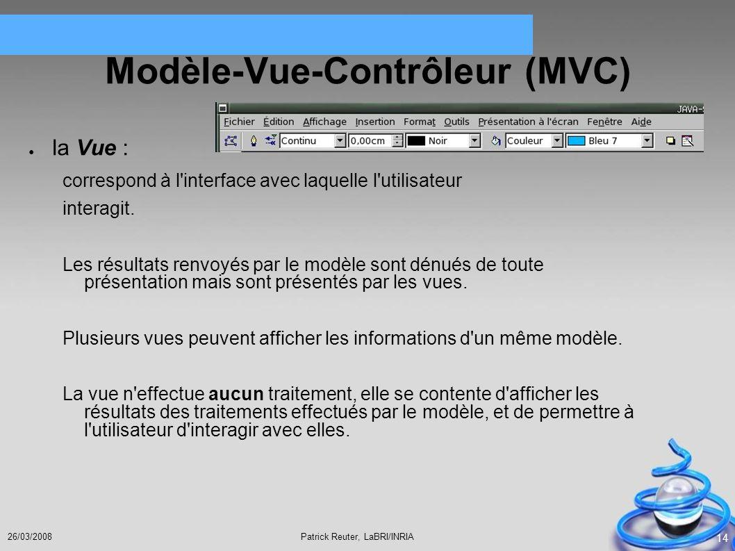 Patrick Reuter, LaBRI/INRIA26/03/2008 14 Modèle-Vue-Contrôleur (MVC) la Vue : correspond à l'interface avec laquelle l'utilisateur interagit. Les résu