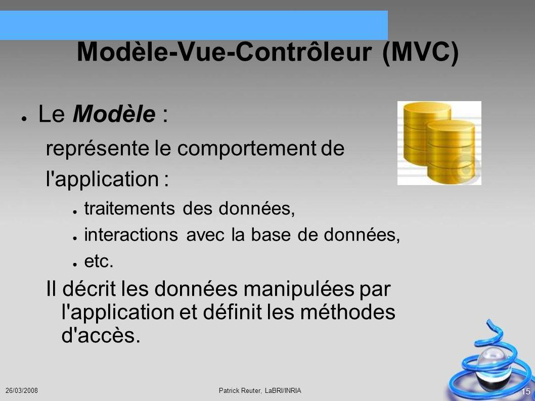 Patrick Reuter, LaBRI/INRIA26/03/2008 15 Modèle-Vue-Contrôleur (MVC) Le Modèle : représente le comportement de l'application : traitements des données