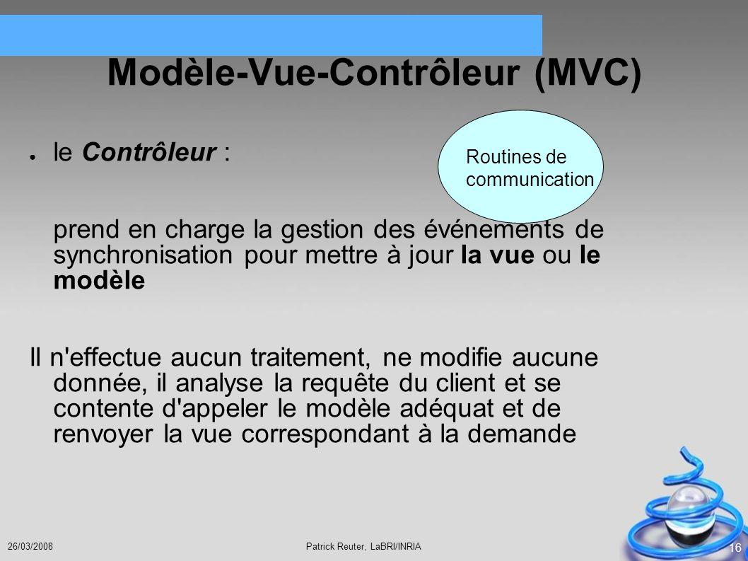 Patrick Reuter, LaBRI/INRIA26/03/2008 16 Modèle-Vue-Contrôleur (MVC) le Contrôleur : prend en charge la gestion des événements de synchronisation pour