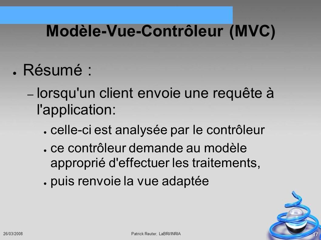 Patrick Reuter, LaBRI/INRIA26/03/2008 17 Modèle-Vue-Contrôleur (MVC) Résumé : – lorsqu'un client envoie une requête à l'application: celle-ci est anal