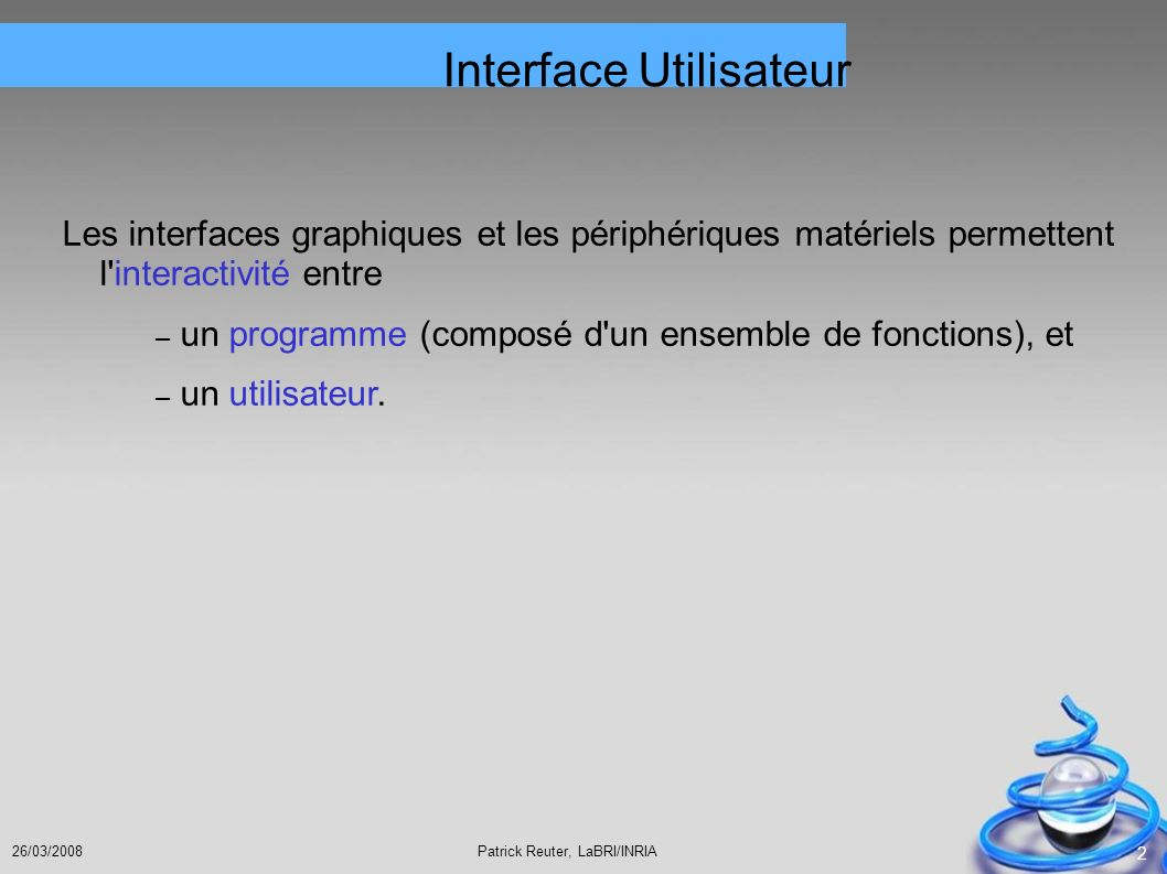 Patrick Reuter, LaBRI/INRIA26/03/2008 53 Arranger les composantes Egalement possible : JLabel titreLabel = new JLabel( Space Invaders ); titreLabel.setLocation(10,10); pan.add(titreLabel);