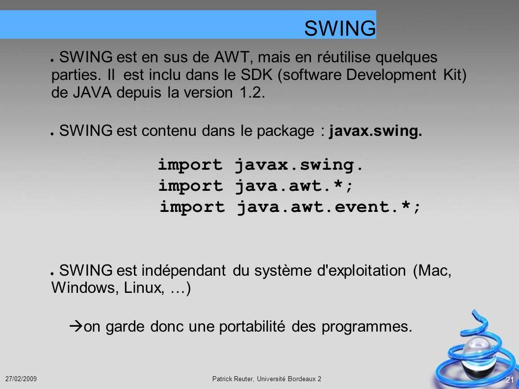 Patrick Reuter, Université Bordeaux 227/02/2009 21 SWING est en sus de AWT, mais en réutilise quelques parties. Il est inclu dans le SDK (software Dev