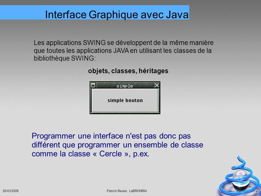 Patrick Reuter, LaBRI/INRIA26/03/2008 22 Les applications SWING se développent de la même manière que toutes les applications JAVA en utilisant les cl
