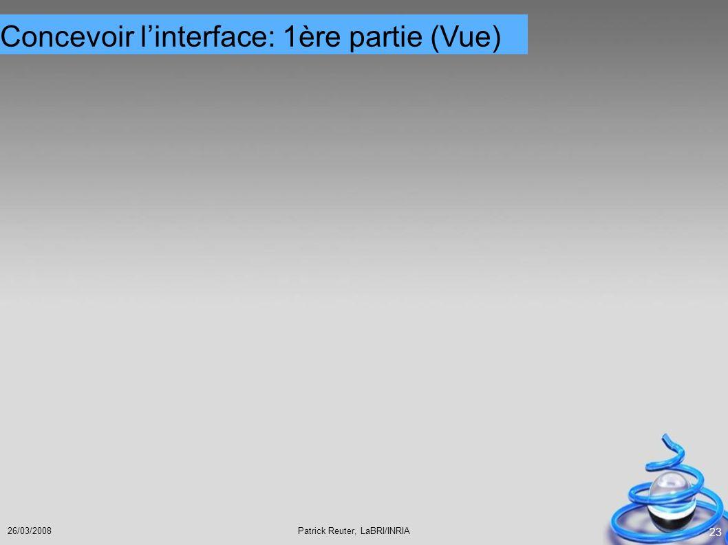 Patrick Reuter, LaBRI/INRIA26/03/2008 23 Concevoir linterface: 1ère partie (Vue)