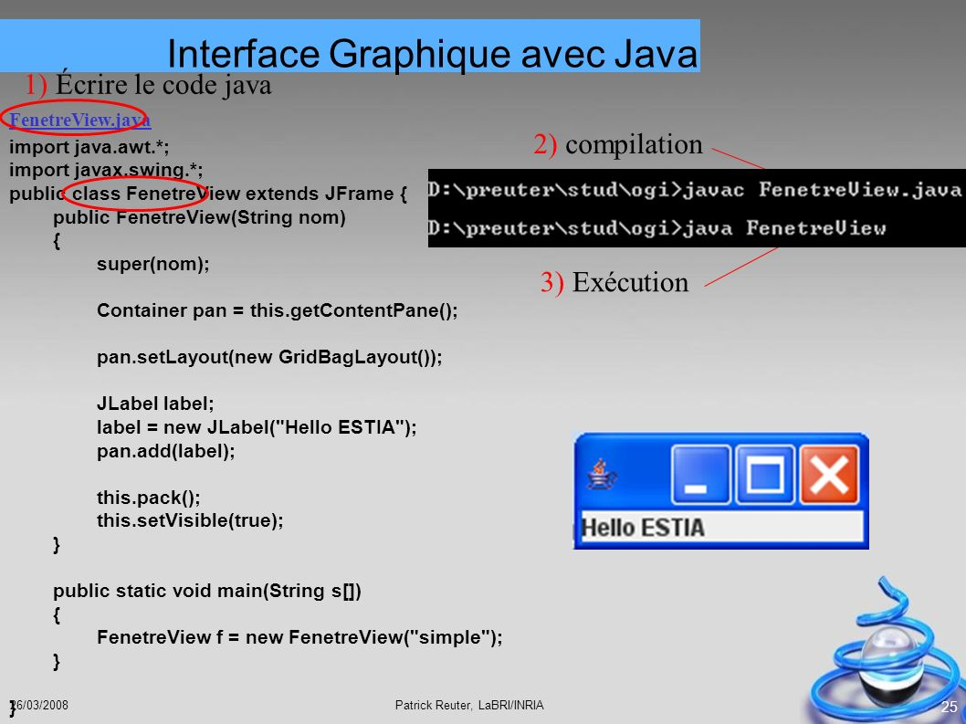 Patrick Reuter, LaBRI/INRIA26/03/2008 25 import java.awt.*; import javax.swing.*; public class FenetreView extends JFrame { public FenetreView(String
