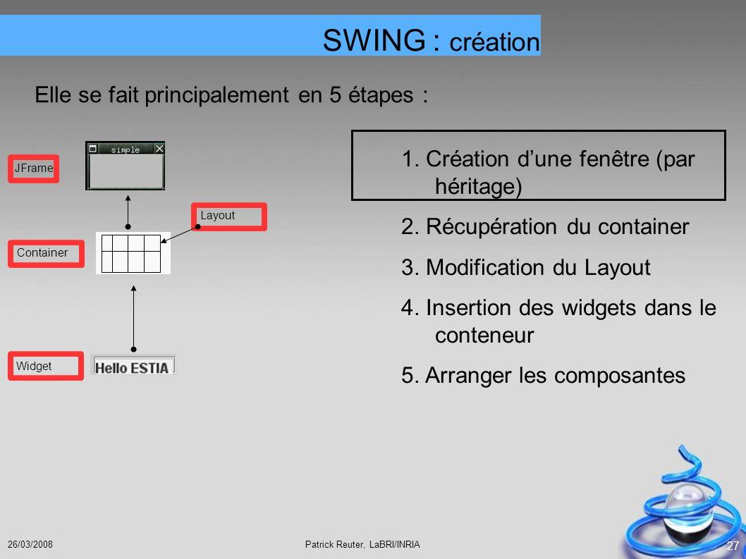 Patrick Reuter, LaBRI/INRIA26/03/2008 27 SWING : création Elle se fait principalement en 5 étapes : 1. Création dune fenêtre (par héritage) 2. Récupér