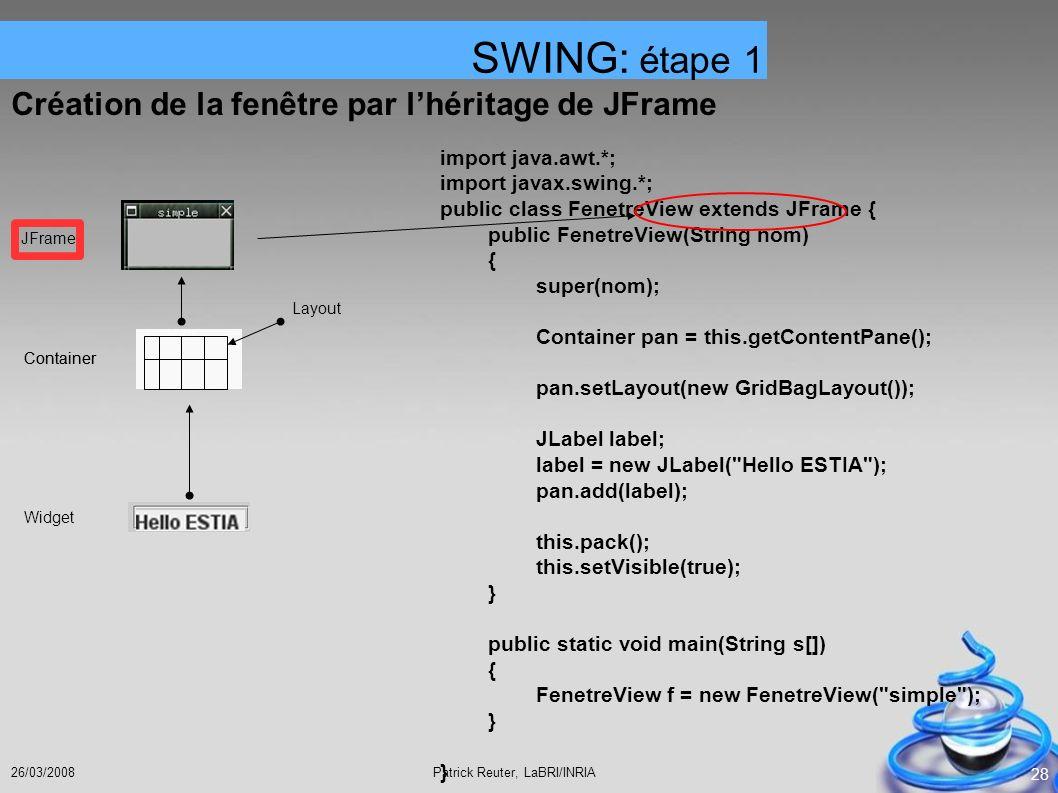 Patrick Reuter, LaBRI/INRIA26/03/2008 28 Création de la fenêtre par lhéritage de JFrame SWING: étape 1 JFrame Container Layout Container Widget import