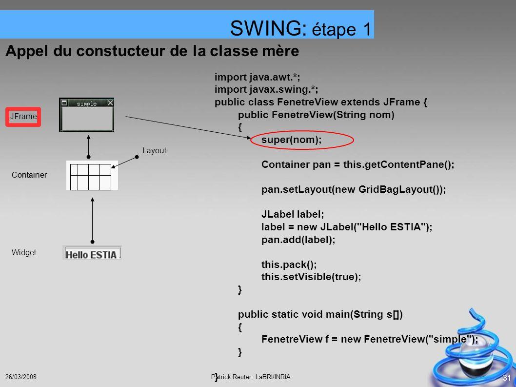 Patrick Reuter, LaBRI/INRIA26/03/2008 31 Appel du constucteur de la classe mère SWING: étape 1 JFrame Container Layout Container Widget import java.aw