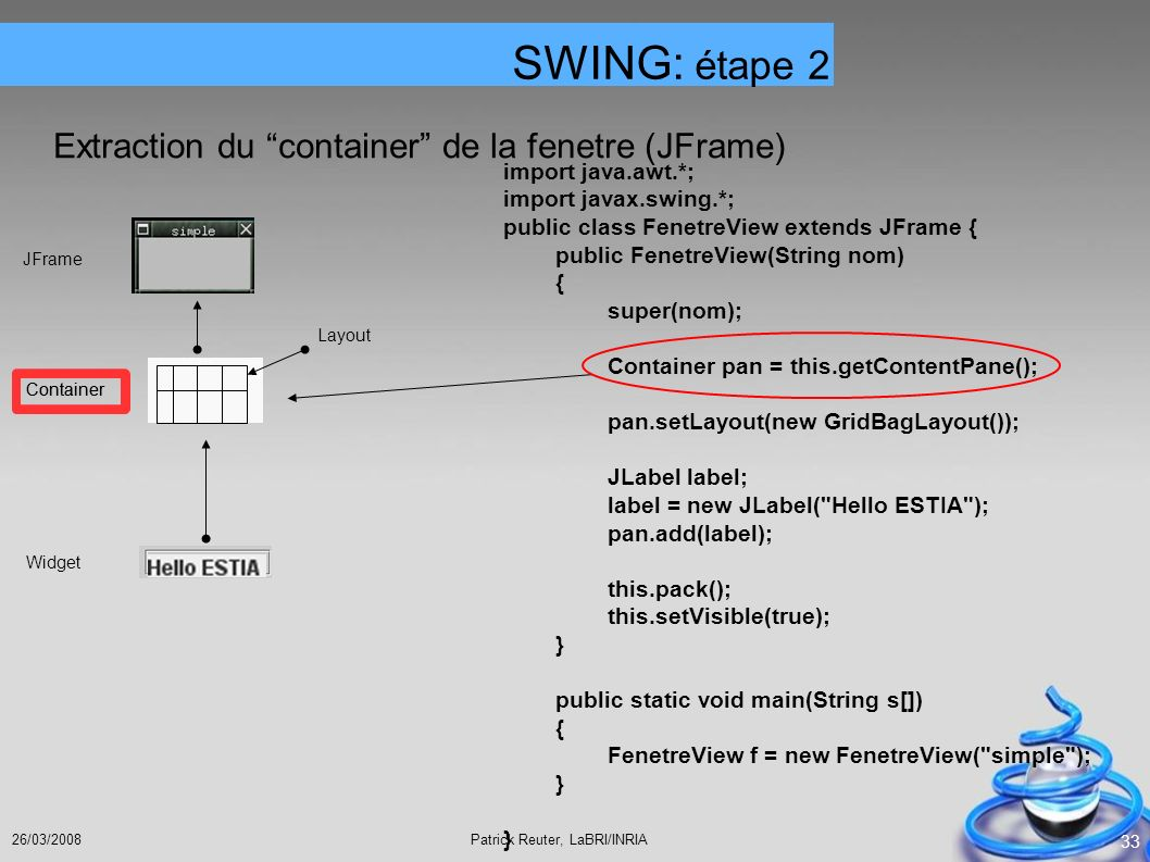Patrick Reuter, LaBRI/INRIA26/03/2008 33 Extraction du container de la fenetre (JFrame) JFrame Container Layout Container Widget SWING: étape 2 import