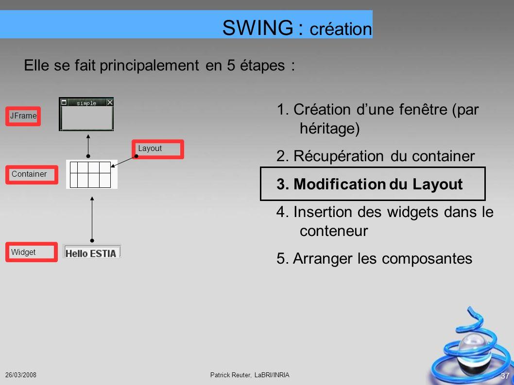 Patrick Reuter, LaBRI/INRIA26/03/2008 37 SWING : création Elle se fait principalement en 5 étapes : 1. Création dune fenêtre (par héritage) 2. Récupér