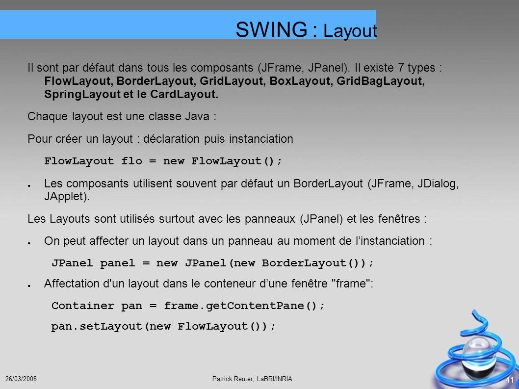 Patrick Reuter, LaBRI/INRIA26/03/2008 41 Il sont par défaut dans tous les composants (JFrame, JPanel). Il existe 7 types : FlowLayout, BorderLayout, G