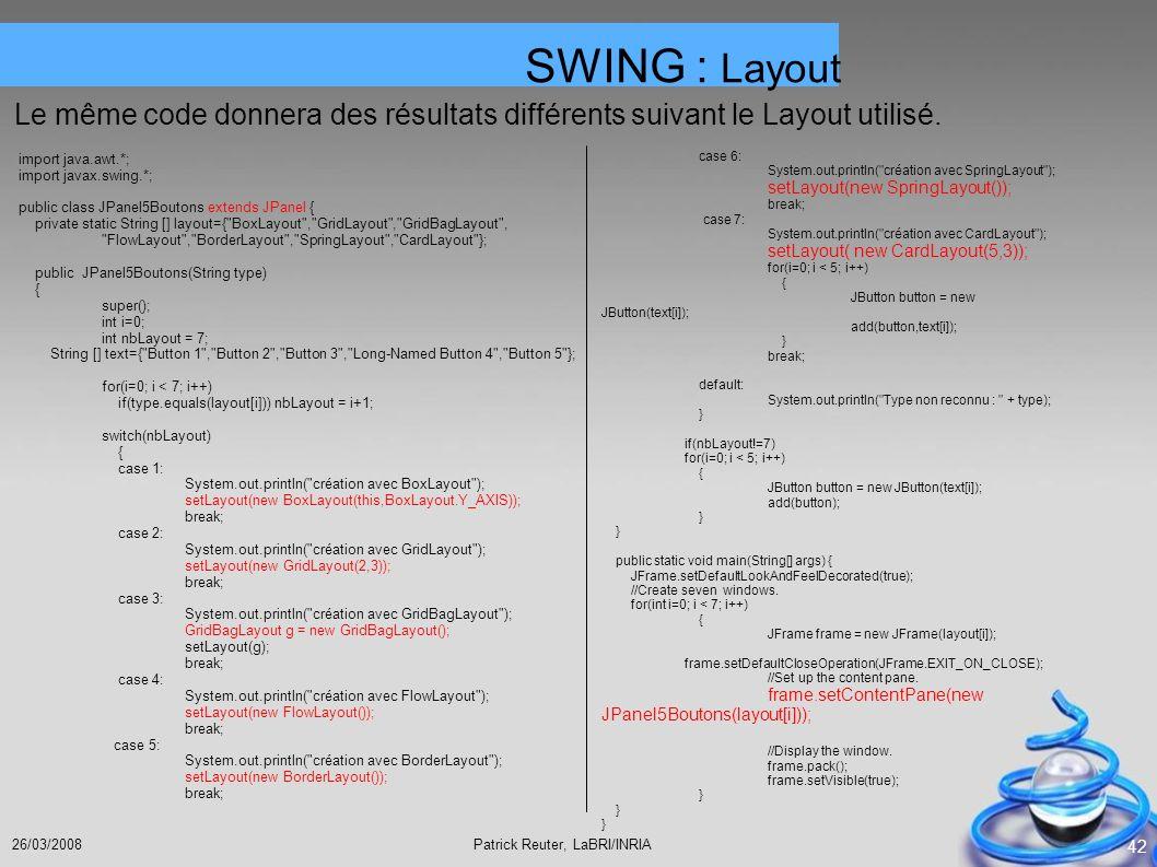 Patrick Reuter, LaBRI/INRIA26/03/2008 42 Le même code donnera des résultats différents suivant le Layout utilisé. SWING : Layout import java.awt.*; im