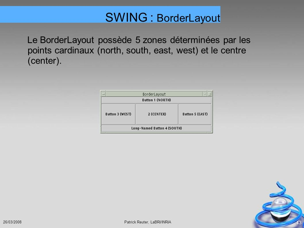 Patrick Reuter, LaBRI/INRIA26/03/2008 43 Le BorderLayout possède 5 zones déterminées par les points cardinaux (north, south, east, west) et le centre