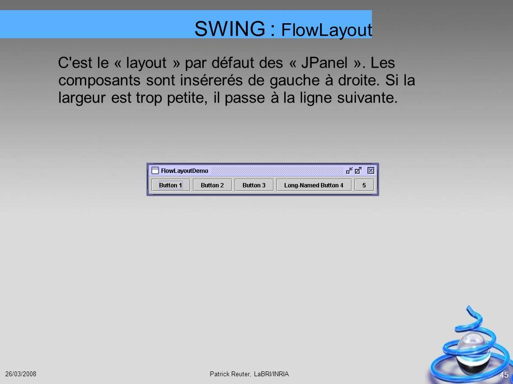 Patrick Reuter, LaBRI/INRIA26/03/2008 45 C'est le « layout » par défaut des « JPanel ». Les composants sont insérerés de gauche à droite. Si la largeu