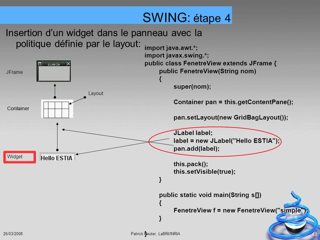 Patrick Reuter, LaBRI/INRIA26/03/2008 48 Insertion dun widget dans le panneau avec la politique définie par le layout: SWING: étape 4 JFrame Container