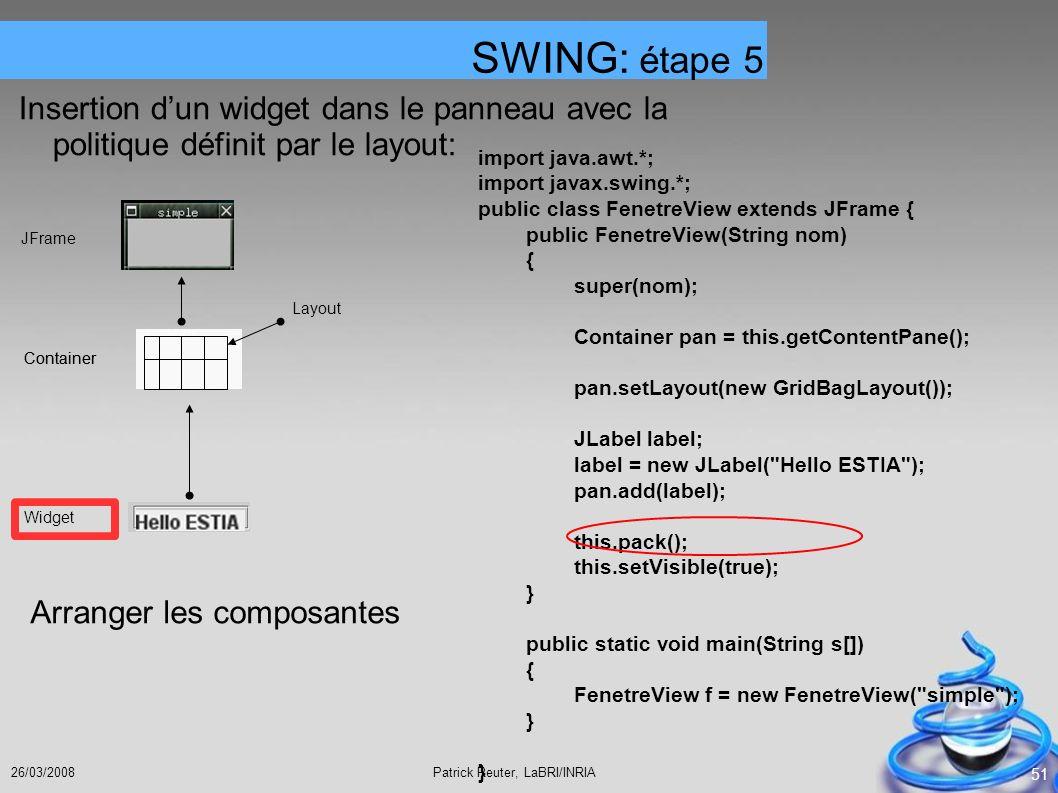 Patrick Reuter, LaBRI/INRIA26/03/2008 51 Insertion dun widget dans le panneau avec la politique définit par le layout: SWING: étape 5 JFrame Container