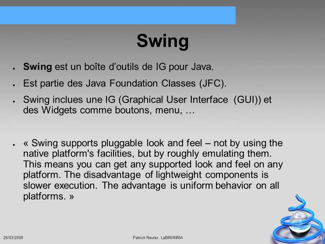 Patrick Reuter, LaBRI/INRIA26/03/2008 54 Swing Swing est un boîte doutils de IG pour Java. Est partie des Java Foundation Classes (JFC). Swing inclues