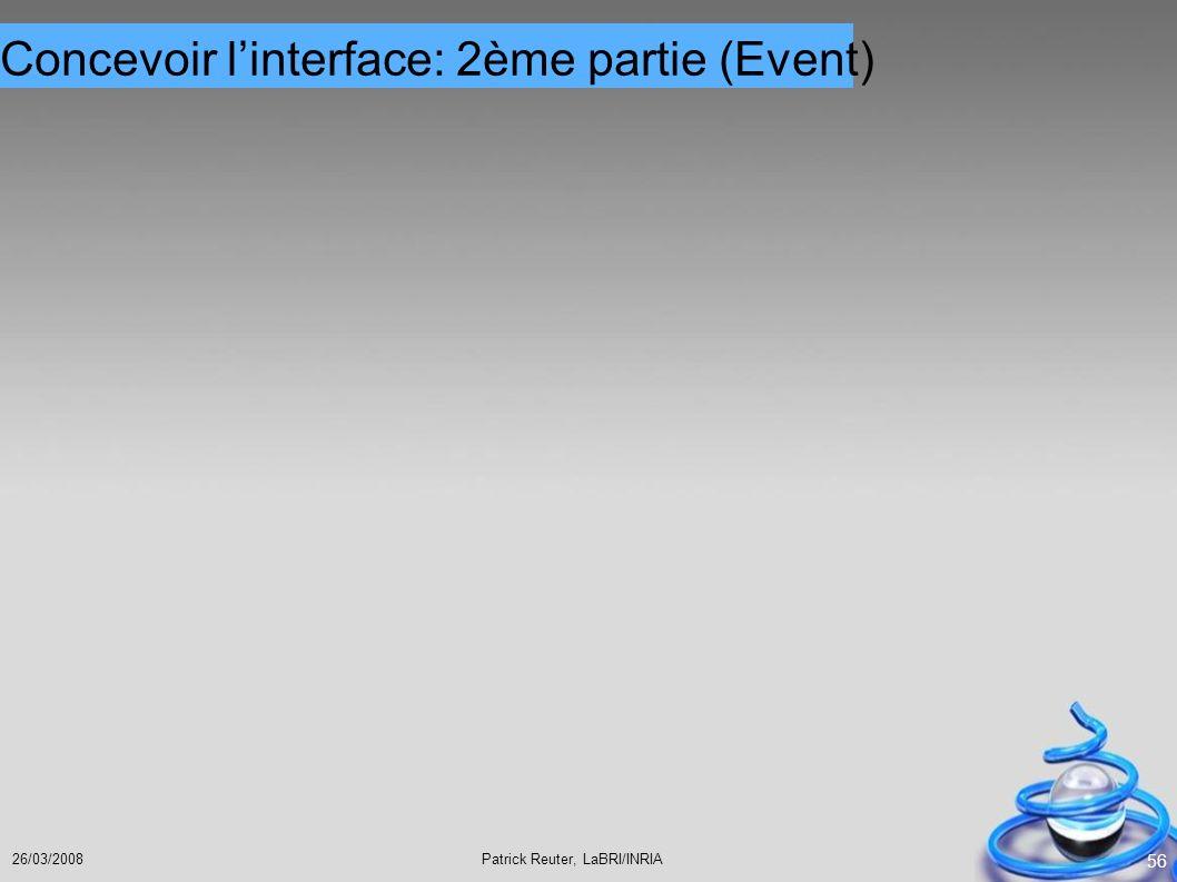 Patrick Reuter, LaBRI/INRIA26/03/2008 56 Concevoir linterface: 2ème partie (Event)