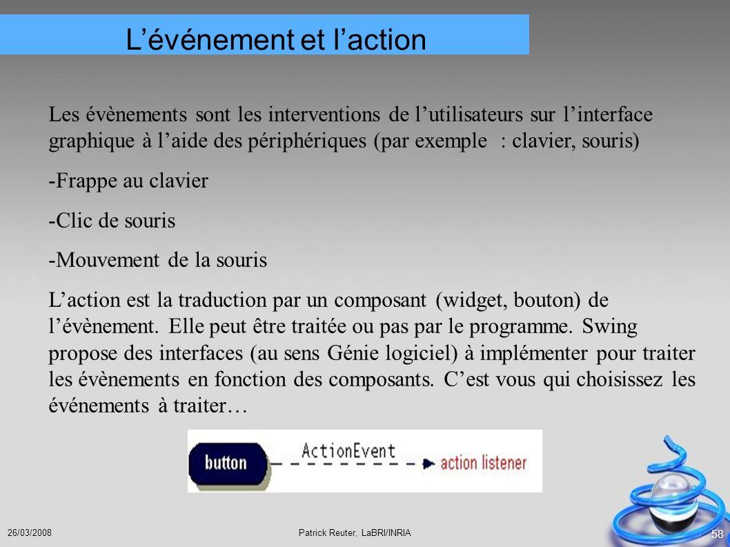 Patrick Reuter, LaBRI/INRIA26/03/2008 58 Lévénement et laction Les évènements sont les interventions de lutilisateurs sur linterface graphique à laide
