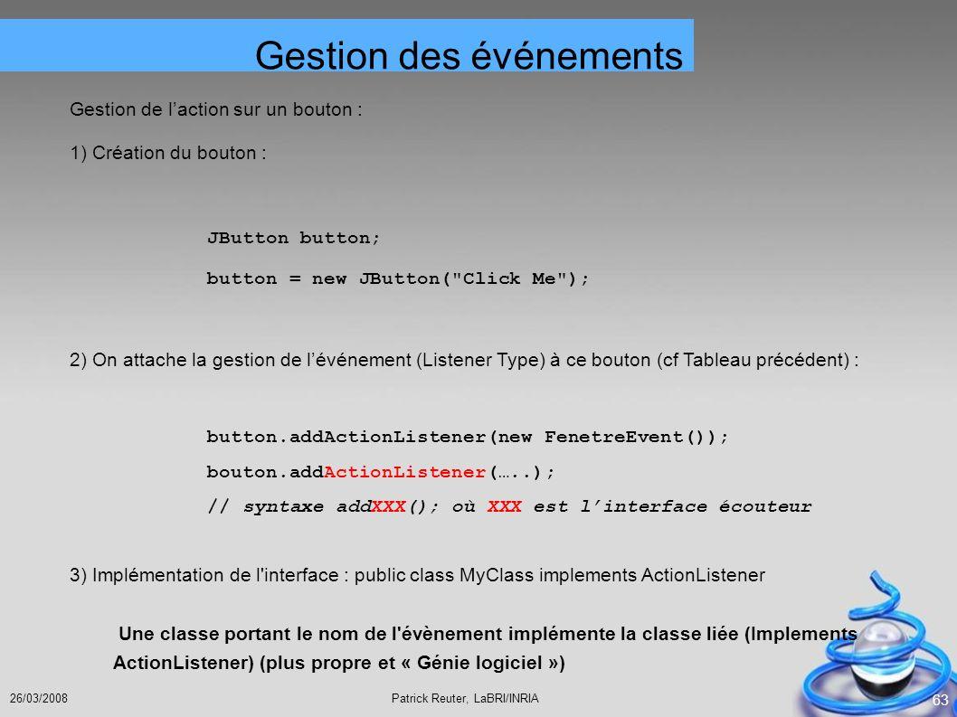 Patrick Reuter, LaBRI/INRIA26/03/2008 63 Gestion de laction sur un bouton : 1) Création du bouton : JButton button; button = new JButton(