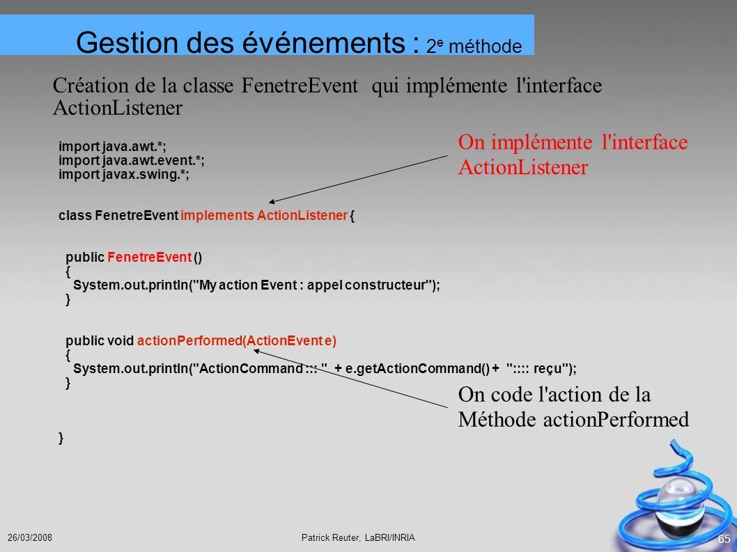 Patrick Reuter, LaBRI/INRIA26/03/2008 65 Création de la classe FenetreEvent qui implémente l'interface ActionListener import java.awt.*; import java.a